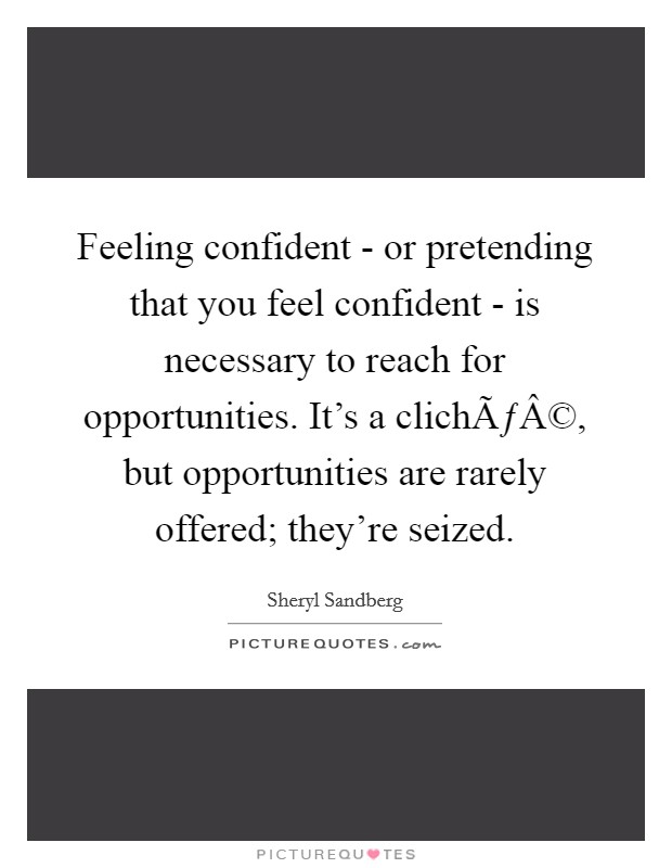 Feeling confident - or pretending that you feel confident - is necessary to reach for opportunities. It's a cliché, but opportunities are rarely offered; they're seized Picture Quote #1