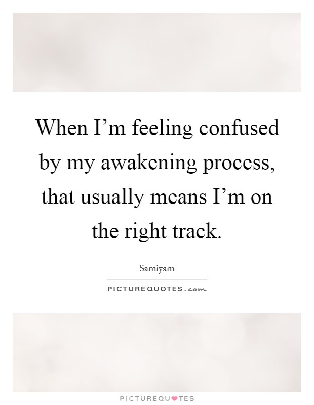When I'm feeling confused by my awakening process, that usually means I'm on the right track Picture Quote #1