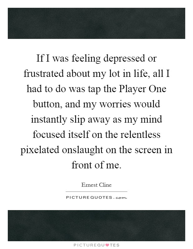 If I was feeling depressed or frustrated about my lot in life, all I had to do was tap the Player One button, and my worries would instantly slip away as my mind focused itself on the relentless pixelated onslaught on the screen in front of me Picture Quote #1