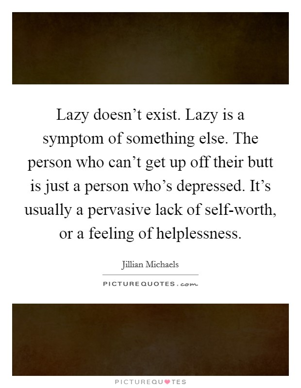 Lazy doesn't exist. Lazy is a symptom of something else. The person who can't get up off their butt is just a person who's depressed. It's usually a pervasive lack of self-worth, or a feeling of helplessness Picture Quote #1