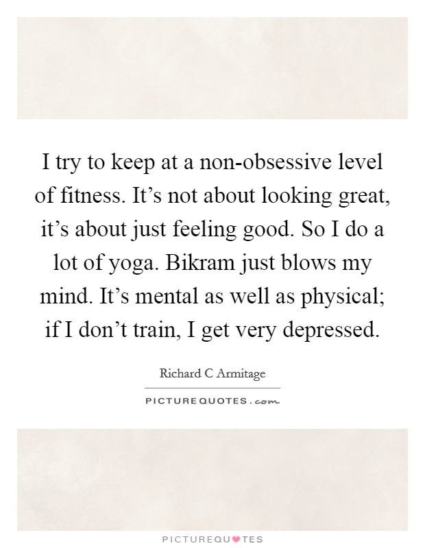I try to keep at a non-obsessive level of fitness. It's not about looking great, it's about just feeling good. So I do a lot of yoga. Bikram just blows my mind. It's mental as well as physical; if I don't train, I get very depressed Picture Quote #1