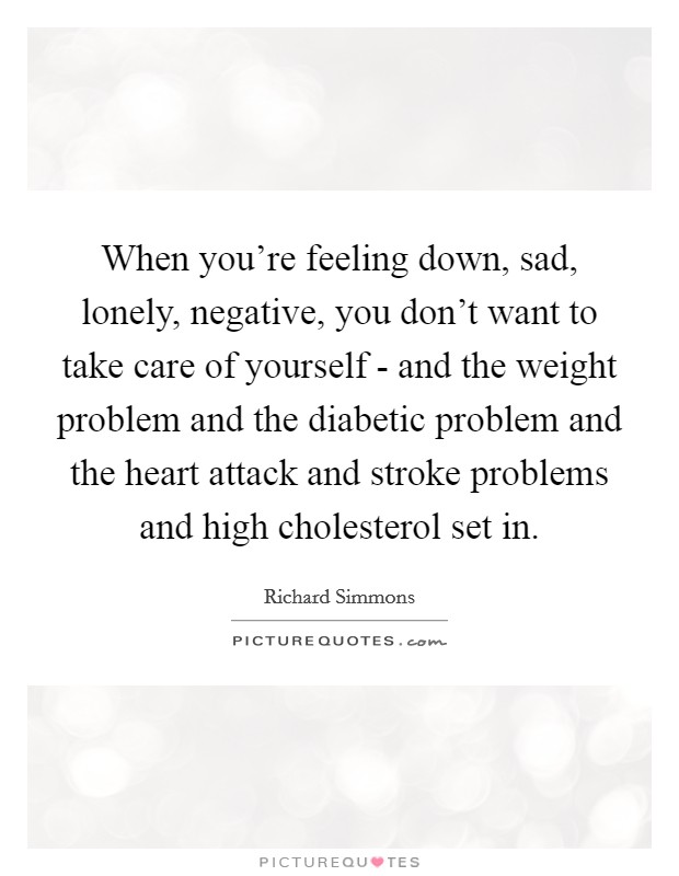When you're feeling down, sad, lonely, negative, you don't want to take care of yourself - and the weight problem and the diabetic problem and the heart attack and stroke problems and high cholesterol set in Picture Quote #1
