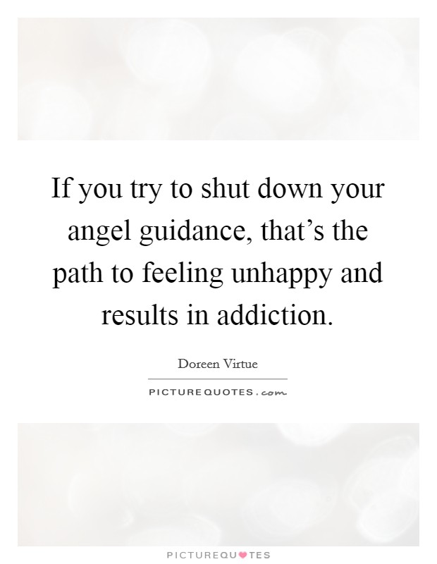 If you try to shut down your angel guidance, that's the path to feeling unhappy and results in addiction Picture Quote #1