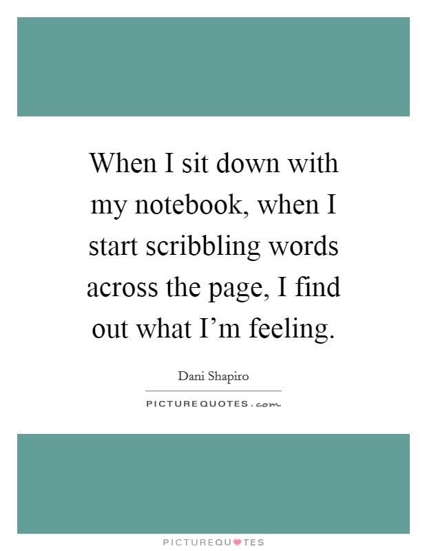 When I sit down with my notebook, when I start scribbling words across the page, I find out what I'm feeling Picture Quote #1
