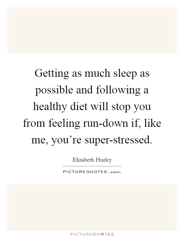 Getting as much sleep as possible and following a healthy diet will stop you from feeling run-down if, like me, you're super-stressed. Picture Quote #1