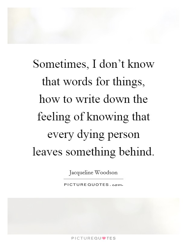 Sometimes, I don't know that words for things, how to write down the feeling of knowing that every dying person leaves something behind Picture Quote #1