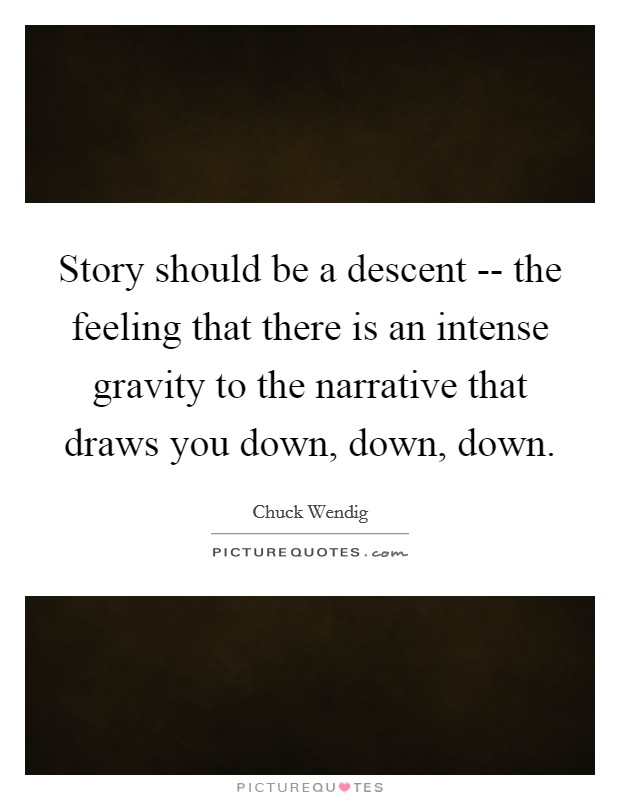 Story should be a descent -- the feeling that there is an intense gravity to the narrative that draws you down, down, down Picture Quote #1