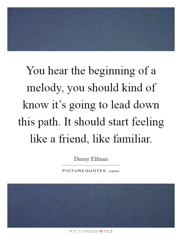 You hear the beginning of a melody, you should kind of know it's going to lead down this path. It should start feeling like a friend, like familiar. Picture Quote #1