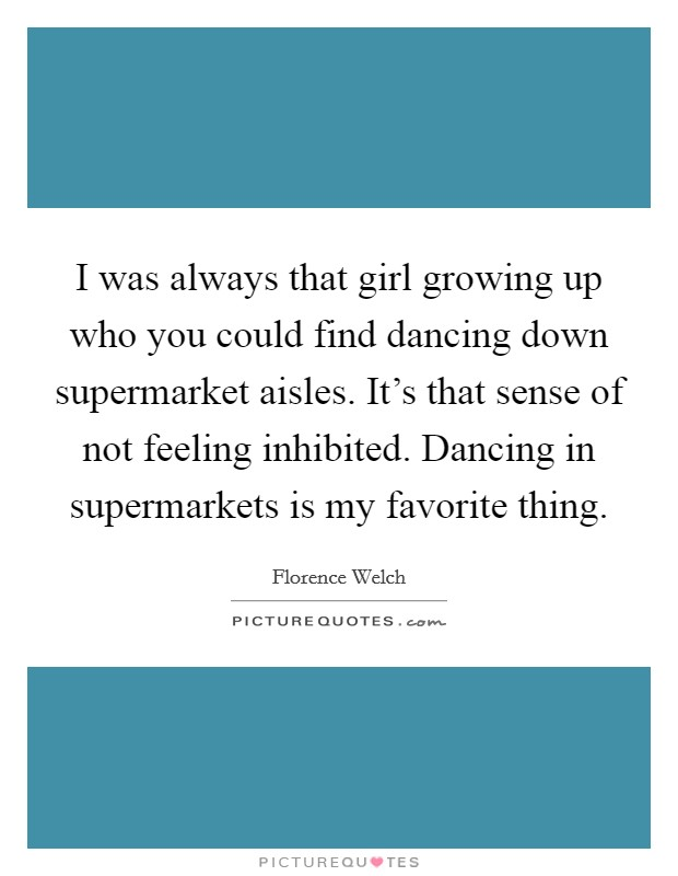 I was always that girl growing up who you could find dancing down supermarket aisles. It's that sense of not feeling inhibited. Dancing in supermarkets is my favorite thing Picture Quote #1