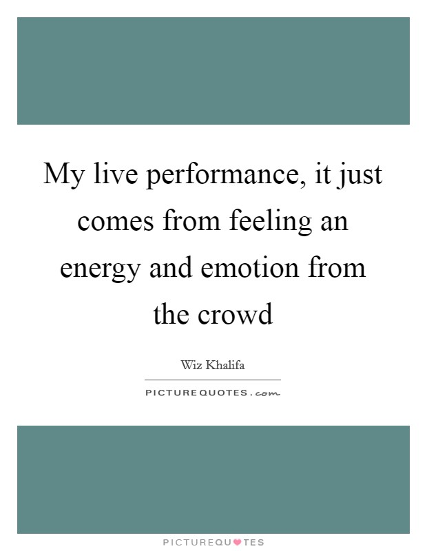 My live performance, it just comes from feeling an energy and emotion from the crowd Picture Quote #1