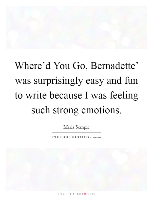 Where'd You Go, Bernadette' was surprisingly easy and fun to write because I was feeling such strong emotions. Picture Quote #1