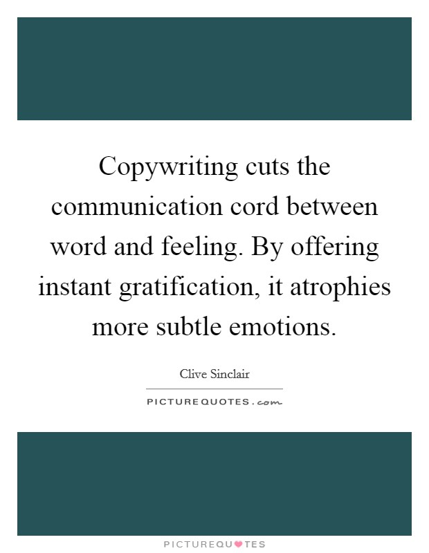 Copywriting cuts the communication cord between word and feeling. By offering instant gratification, it atrophies more subtle emotions Picture Quote #1