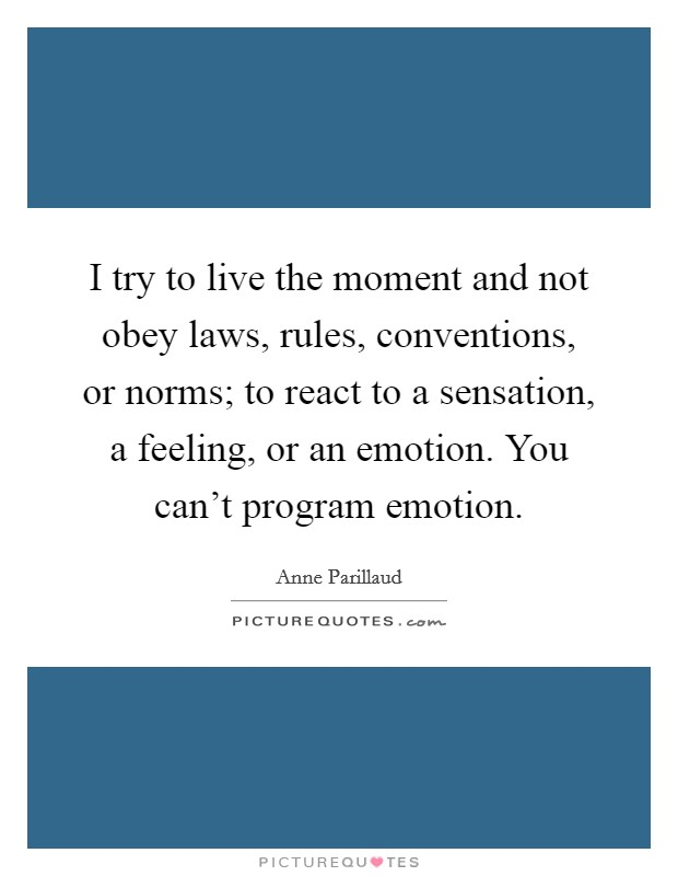 I try to live the moment and not obey laws, rules, conventions, or norms; to react to a sensation, a feeling, or an emotion. You can't program emotion Picture Quote #1