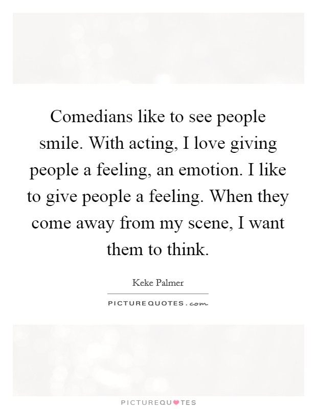 Comedians like to see people smile. With acting, I love giving people a feeling, an emotion. I like to give people a feeling. When they come away from my scene, I want them to think Picture Quote #1