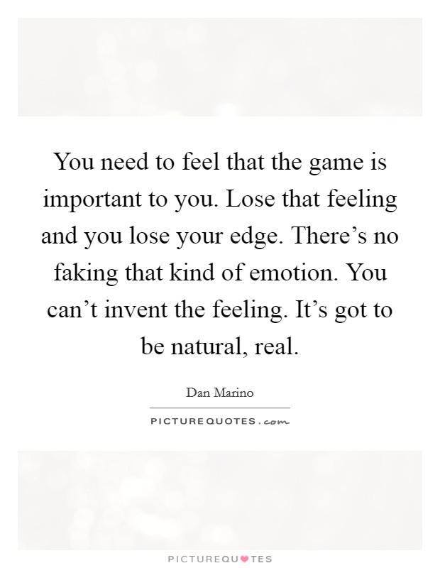 You need to feel that the game is important to you. Lose that feeling and you lose your edge. There's no faking that kind of emotion. You can't invent the feeling. It's got to be natural, real Picture Quote #1