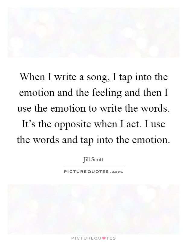 When I write a song, I tap into the emotion and the feeling and then I use the emotion to write the words. It's the opposite when I act. I use the words and tap into the emotion Picture Quote #1