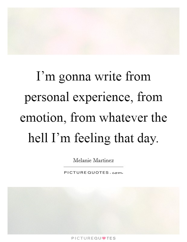 I'm gonna write from personal experience, from emotion, from whatever the hell I'm feeling that day Picture Quote #1
