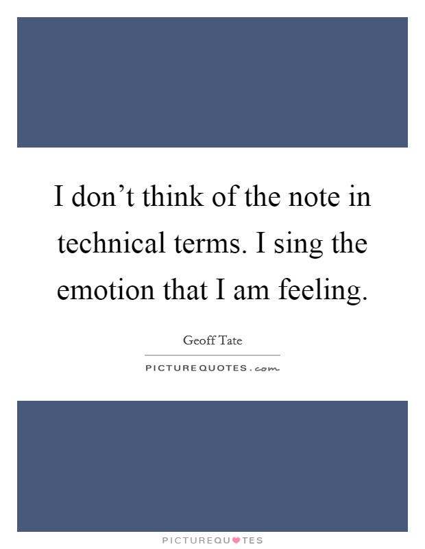 I don't think of the note in technical terms. I sing the emotion that I am feeling Picture Quote #1
