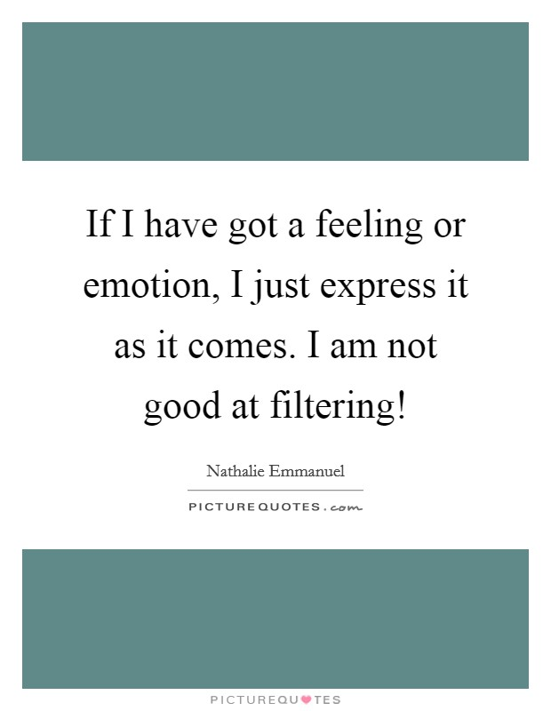 If I have got a feeling or emotion, I just express it as it comes. I am not good at filtering! Picture Quote #1