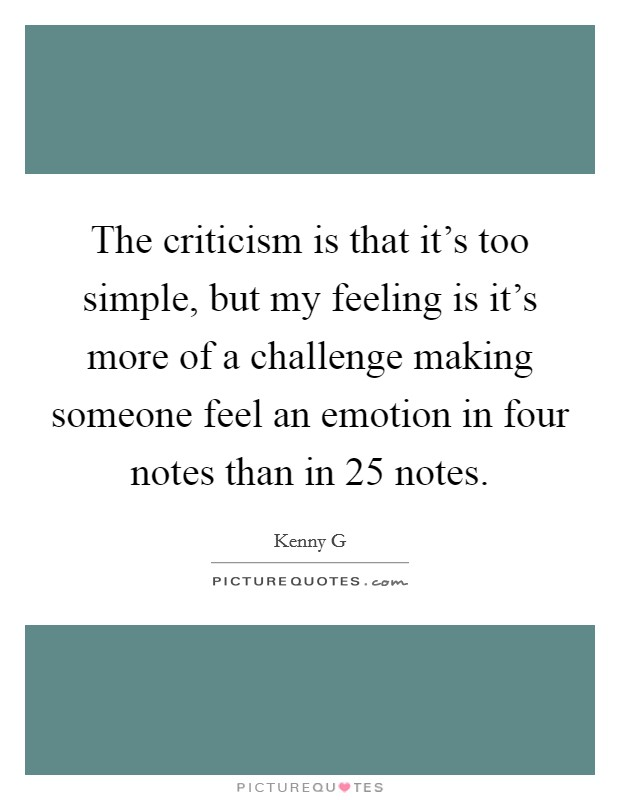 The criticism is that it's too simple, but my feeling is it's more of a challenge making someone feel an emotion in four notes than in 25 notes Picture Quote #1