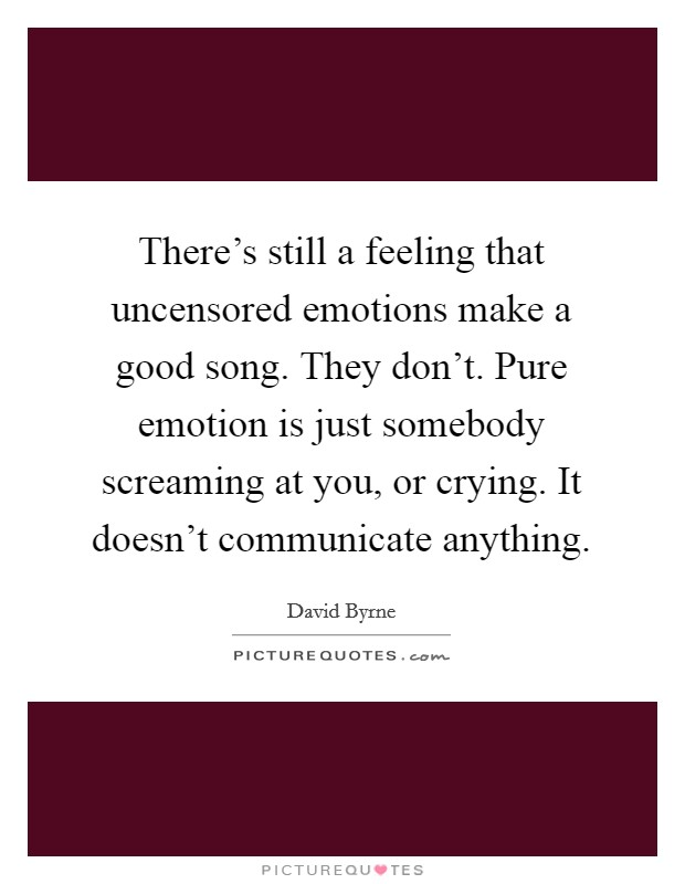 There's still a feeling that uncensored emotions make a good song. They don't. Pure emotion is just somebody screaming at you, or crying. It doesn't communicate anything Picture Quote #1