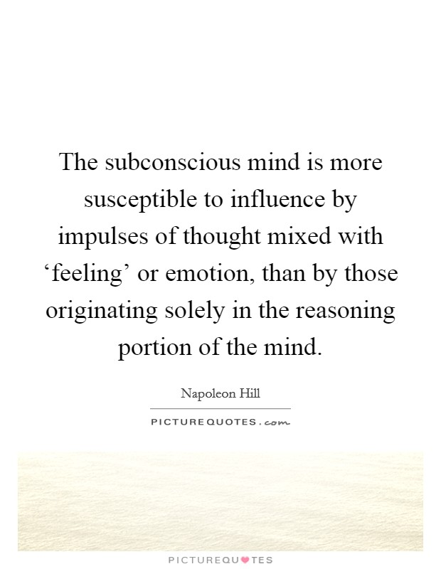 The subconscious mind is more susceptible to influence by impulses of thought mixed with 'feeling' or emotion, than by those originating solely in the reasoning portion of the mind Picture Quote #1