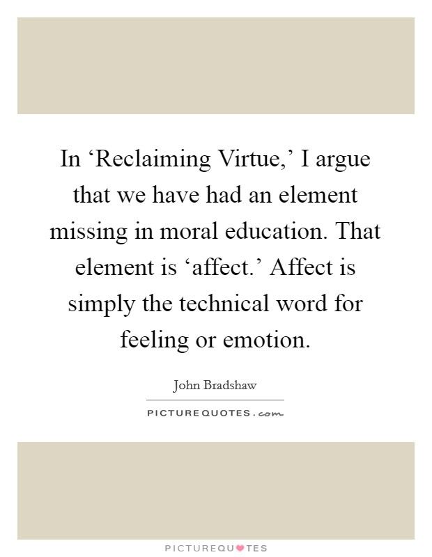 In 'Reclaiming Virtue,' I argue that we have had an element missing in moral education. That element is 'affect.' Affect is simply the technical word for feeling or emotion Picture Quote #1