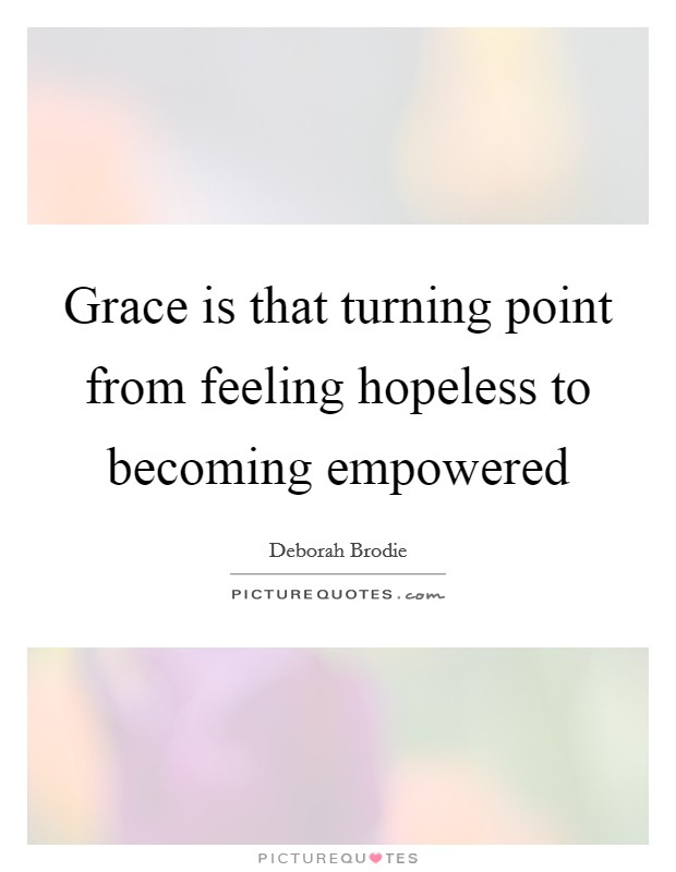 Grace is that turning point from feeling hopeless to becoming empowered Picture Quote #1