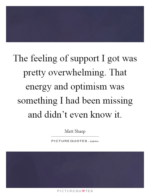 The feeling of support I got was pretty overwhelming. That energy and optimism was something I had been missing and didn't even know it Picture Quote #1