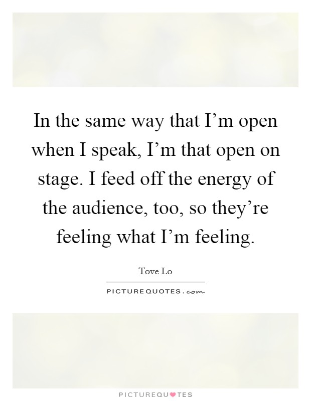 In the same way that I'm open when I speak, I'm that open on stage. I feed off the energy of the audience, too, so they're feeling what I'm feeling Picture Quote #1