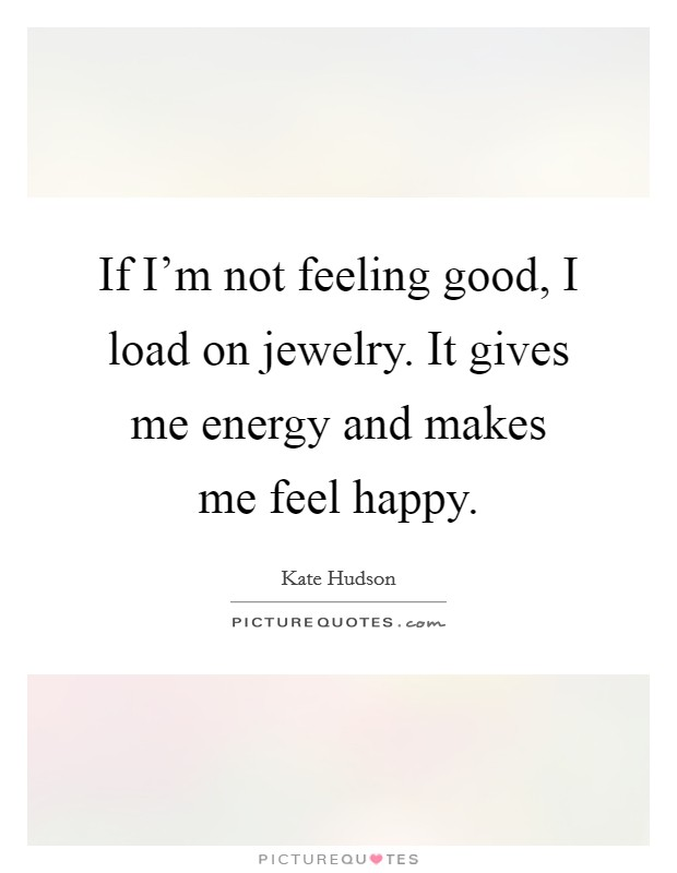 If I'm not feeling good, I load on jewelry. It gives me energy and makes me feel happy Picture Quote #1