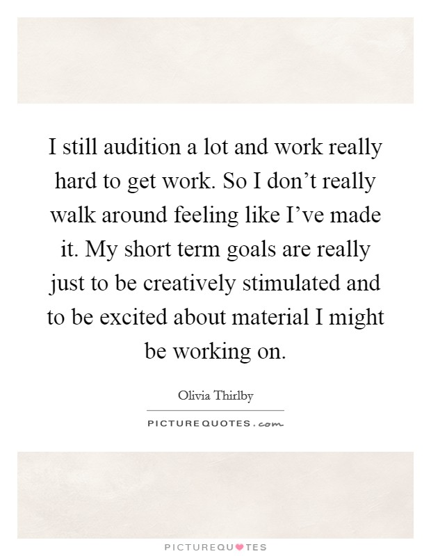 I still audition a lot and work really hard to get work. So I don't really walk around feeling like I've made it. My short term goals are really just to be creatively stimulated and to be excited about material I might be working on. Picture Quote #1