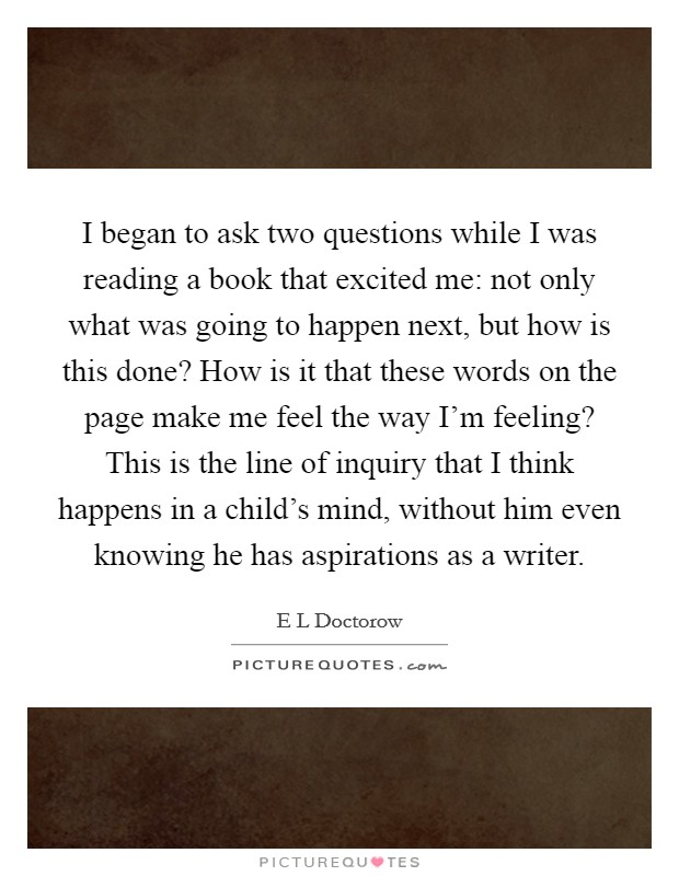 I began to ask two questions while I was reading a book that excited me: not only what was going to happen next, but how is this done? How is it that these words on the page make me feel the way I'm feeling? This is the line of inquiry that I think happens in a child's mind, without him even knowing he has aspirations as a writer Picture Quote #1