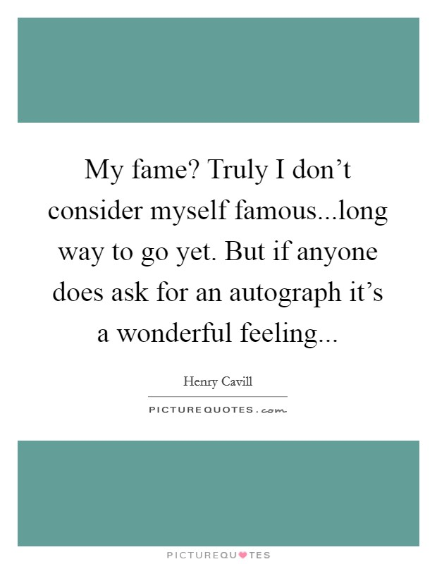 My fame? Truly I don't consider myself famous...long way to go yet. But if anyone does ask for an autograph it's a wonderful feeling Picture Quote #1