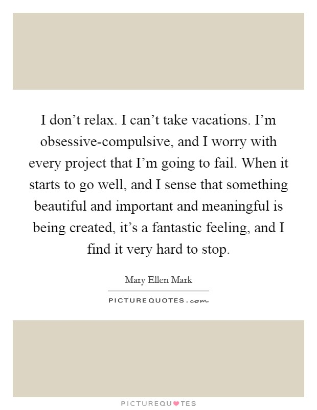 I don't relax. I can't take vacations. I'm obsessive-compulsive, and I worry with every project that I'm going to fail. When it starts to go well, and I sense that something beautiful and important and meaningful is being created, it's a fantastic feeling, and I find it very hard to stop Picture Quote #1