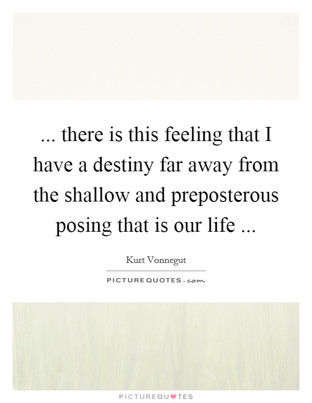 ... there is this feeling that I have a destiny far away from the shallow and preposterous posing that is our life  Picture Quote #1