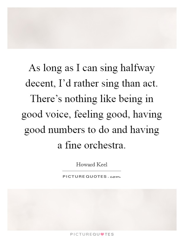 As long as I can sing halfway decent, I'd rather sing than act. There's nothing like being in good voice, feeling good, having good numbers to do and having a fine orchestra Picture Quote #1
