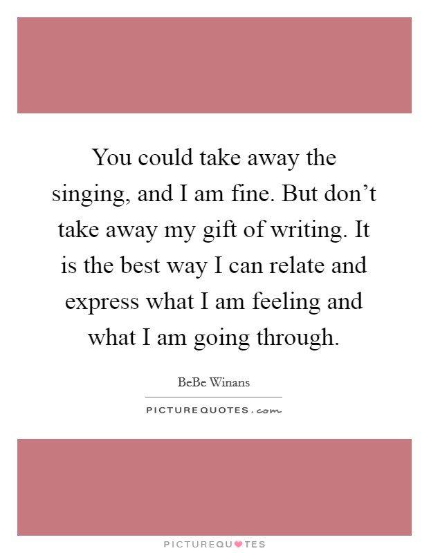 You could take away the singing, and I am fine. But don't take away my gift of writing. It is the best way I can relate and express what I am feeling and what I am going through Picture Quote #1