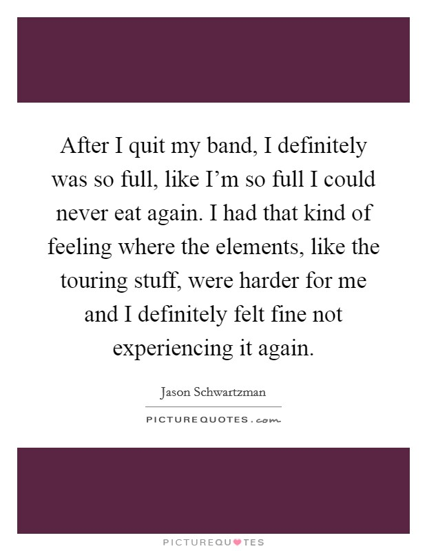 After I quit my band, I definitely was so full, like I'm so full I could never eat again. I had that kind of feeling where the elements, like the touring stuff, were harder for me and I definitely felt fine not experiencing it again Picture Quote #1