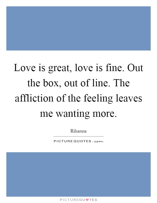 Love is great, love is fine. Out the box, out of line. The affliction of the feeling leaves me wanting more Picture Quote #1