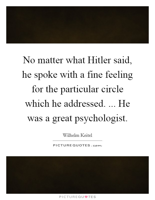 No matter what Hitler said, he spoke with a fine feeling for the particular circle which he addressed. ... He was a great psychologist Picture Quote #1