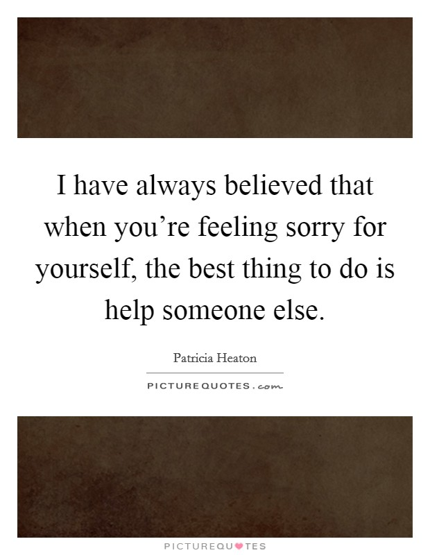 I have always believed that when you're feeling sorry for yourself, the best thing to do is help someone else Picture Quote #1
