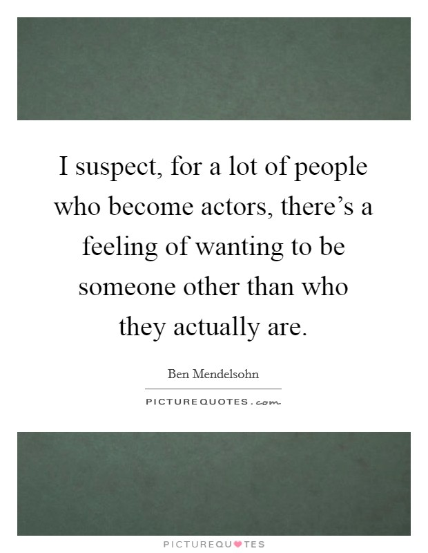 I suspect, for a lot of people who become actors, there's a feeling of wanting to be someone other than who they actually are Picture Quote #1