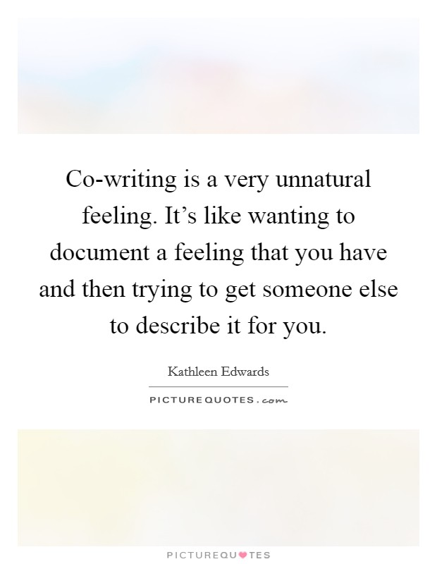 Co-writing is a very unnatural feeling. It's like wanting to document a feeling that you have and then trying to get someone else to describe it for you Picture Quote #1