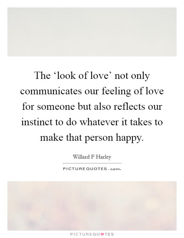 The 'look of love' not only communicates our feeling of love for someone but also reflects our instinct to do whatever it takes to make that person happy Picture Quote #1