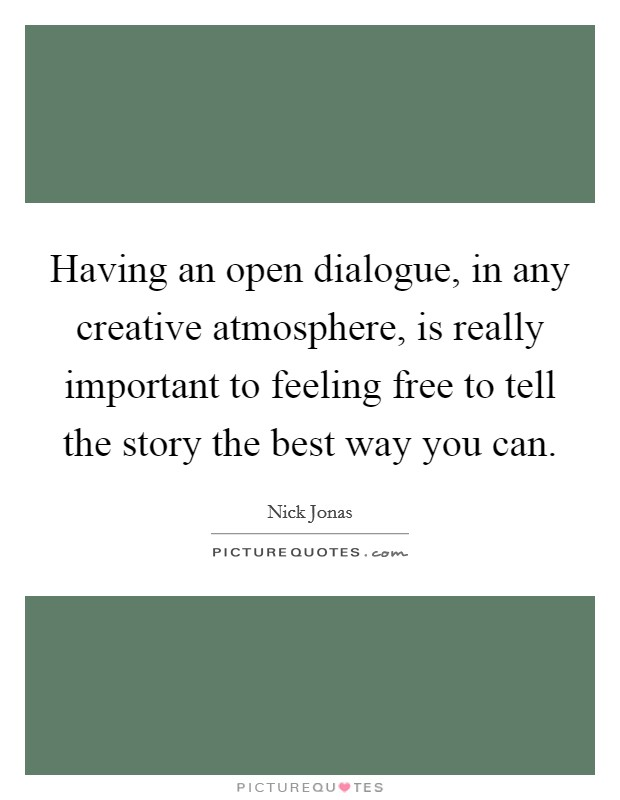 Having an open dialogue, in any creative atmosphere, is ...