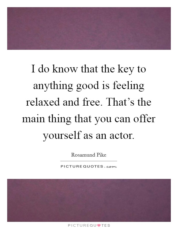 I do know that the key to anything good is feeling relaxed and free. That's the main thing that you can offer yourself as an actor Picture Quote #1