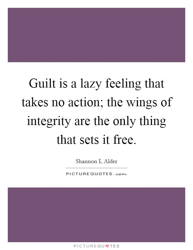 Guilt is a lazy feeling that takes no action; the wings of integrity are the only thing that sets it free Picture Quote #1