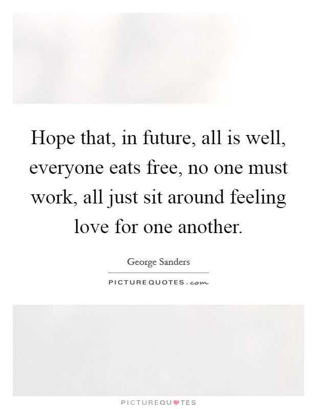 Hope that, in future, all is well, everyone eats free, no one must work, all just sit around feeling love for one another Picture Quote #1