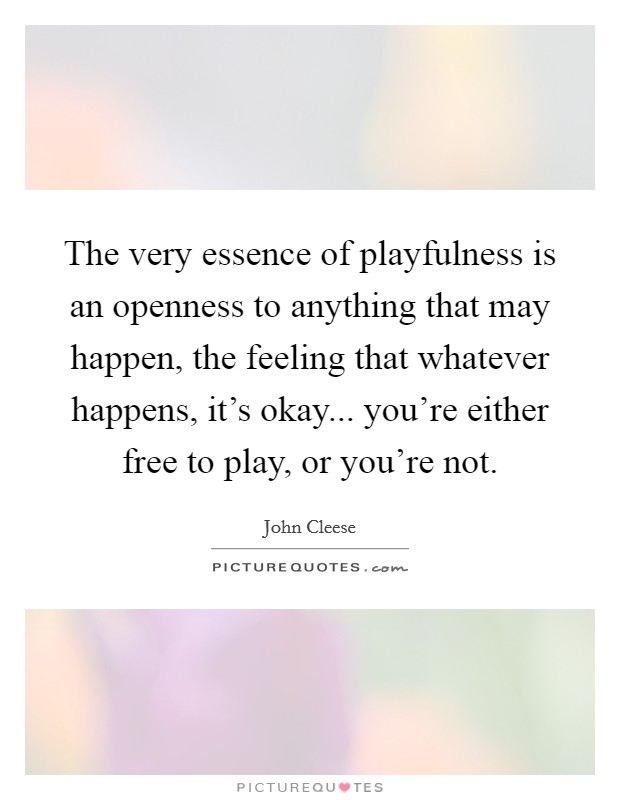 The very essence of playfulness is an openness to anything that may happen, the feeling that whatever happens, it's okay... you're either free to play, or you're not Picture Quote #1